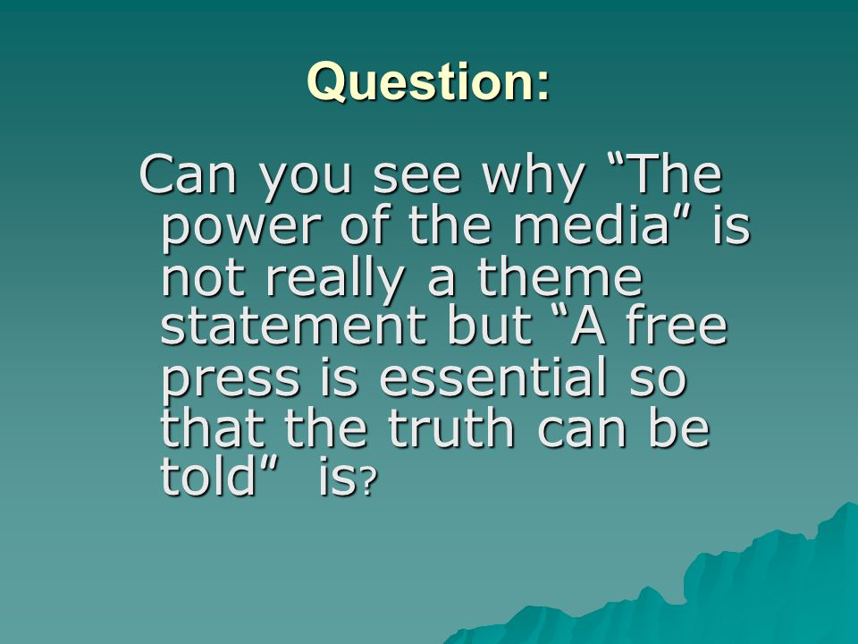 Question: Can you see why The power of the media is not really a theme statement but A free press is essential so that the truth can be told is ?