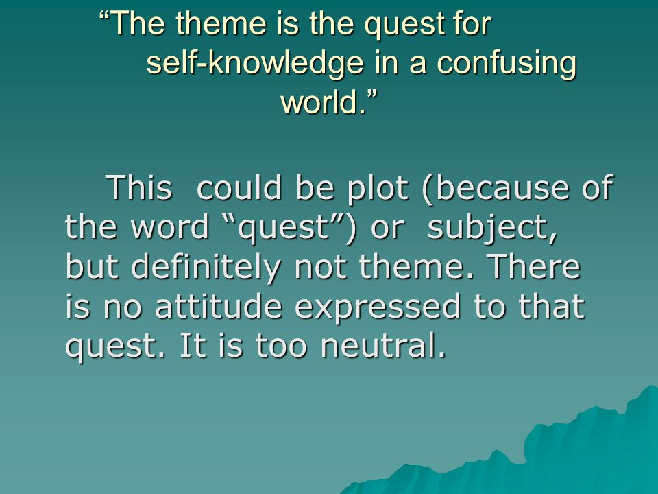 The theme is the quest for self-knowledge in a confusing world. This could be plot (because of the word quest ) or subject, but definitely not theme.