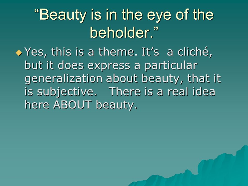 Beauty is in the eye of the beholder.  Yes, this is a theme.