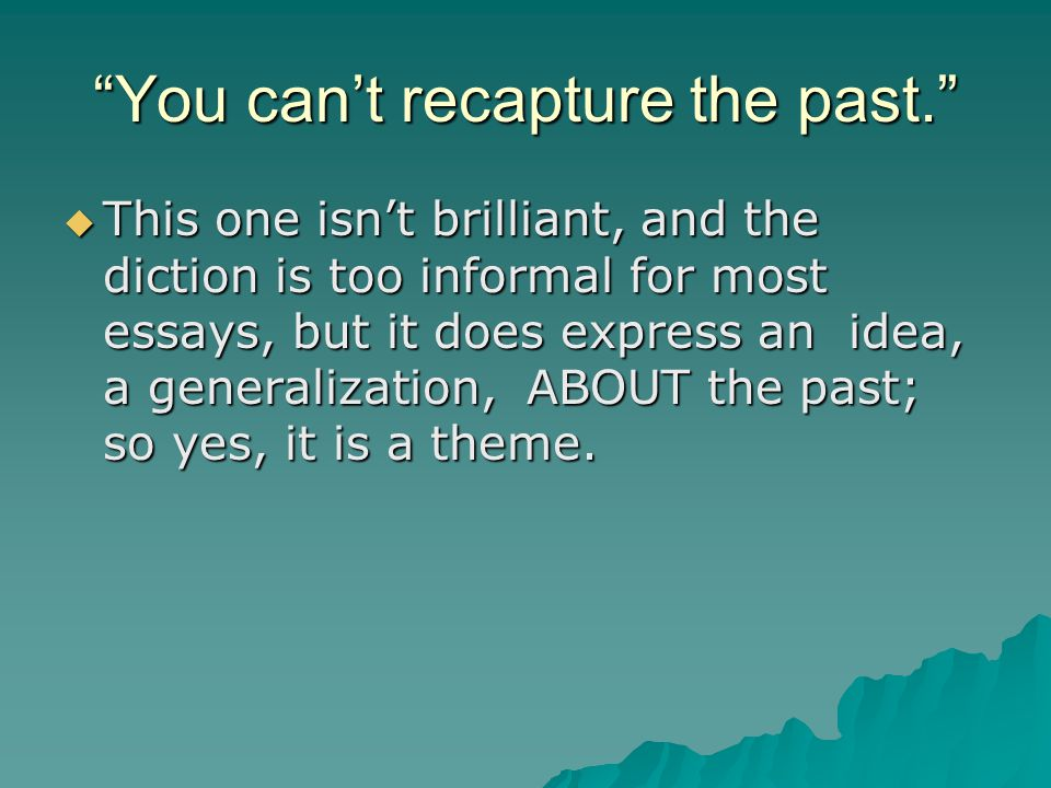 You can't recapture the past.  This one isn't brilliant, and the diction is too informal for most essays, but it does express an idea, a generalization, ABOUT the past; so yes, it is a theme.