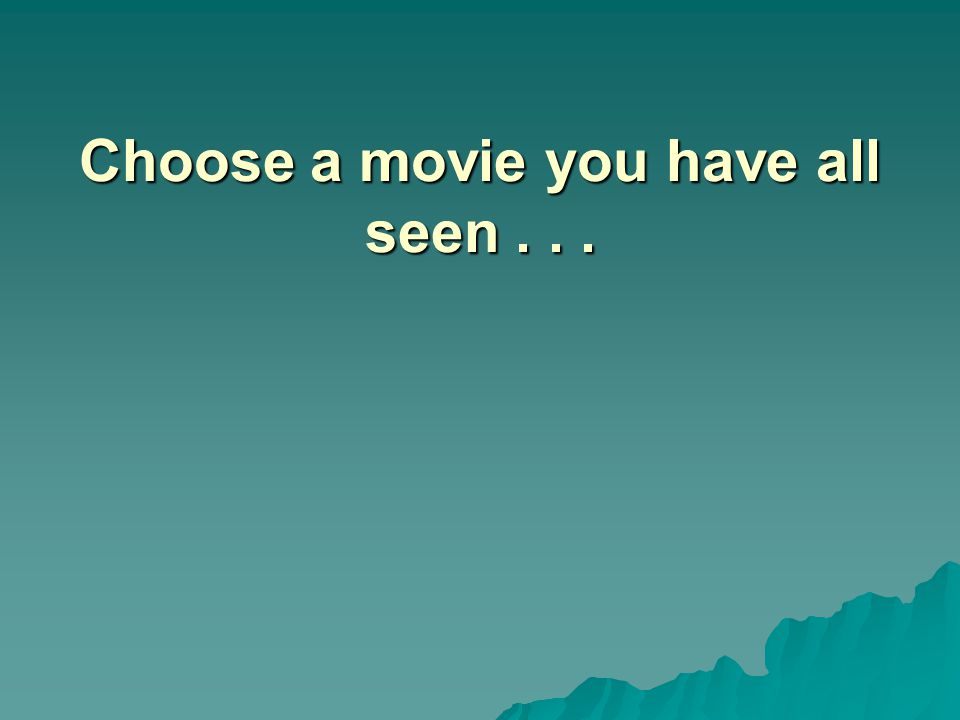 Choose a movie you have all seen...