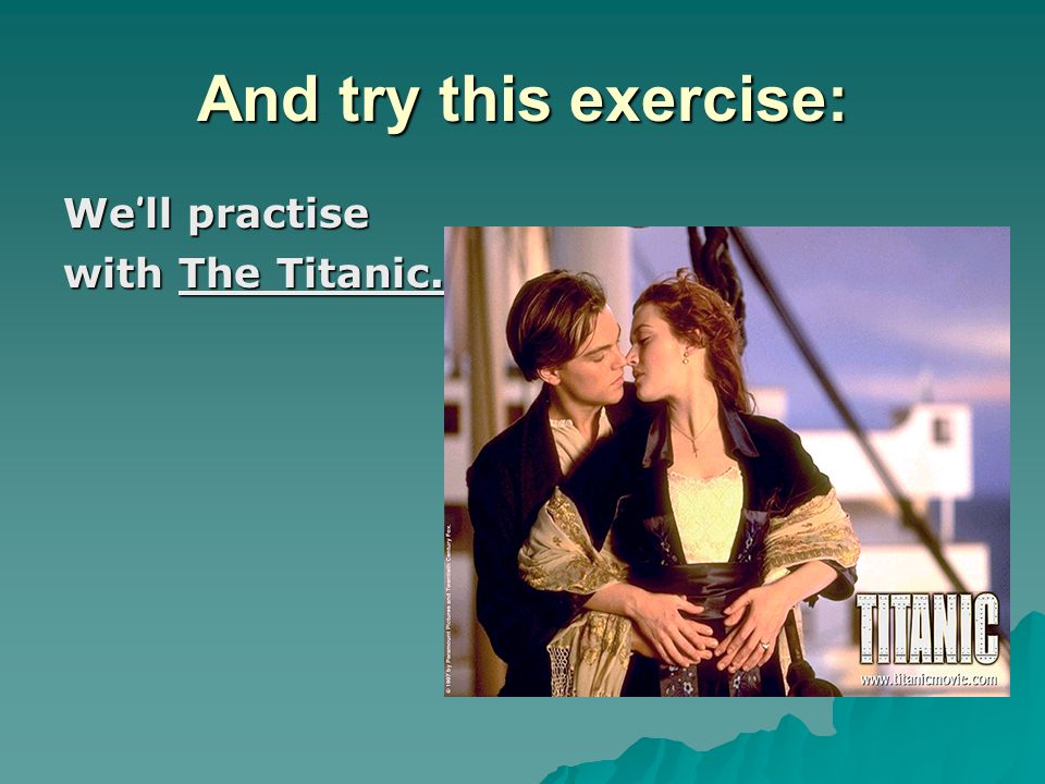 And try this exercise: We ' ll practise with The Titanic.