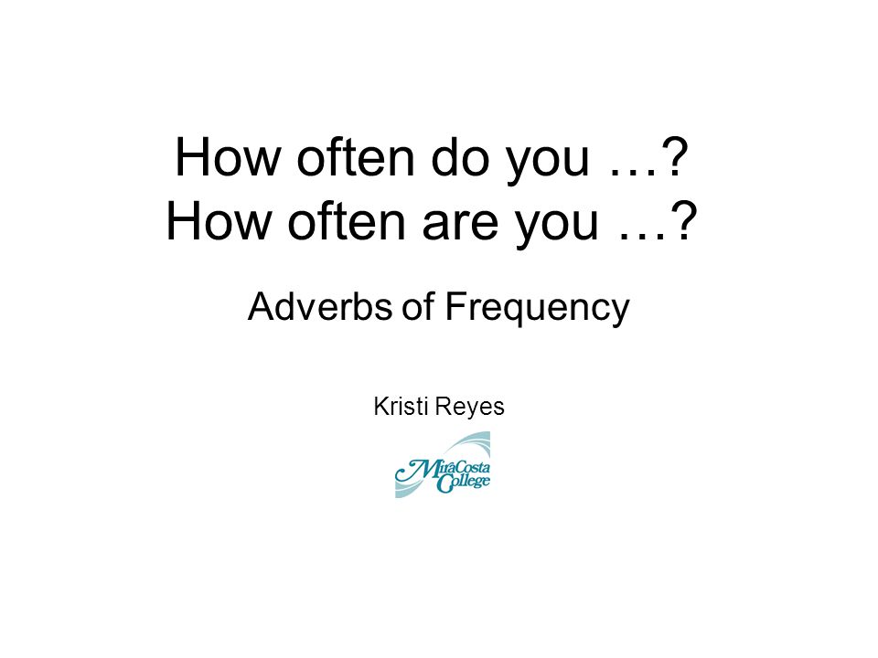 How often do you …? How often are you …? Adverbs of Frequency Kristi Reyes