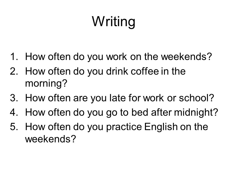 Writing 1.How often do you work on the weekends? 2.How often do you drink coffee in the morning? 3.How often are you late for work or school? 4.How of