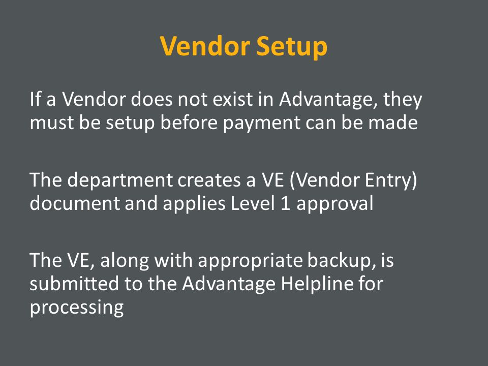 Vendor Setup If a Vendor does not exist in Advantage, they must be setup before payment can be made The department creates a VE (Vendor Entry) document and applies Level 1 approval The VE, along with appropriate backup, is submitted to the Advantage Helpline for processing
