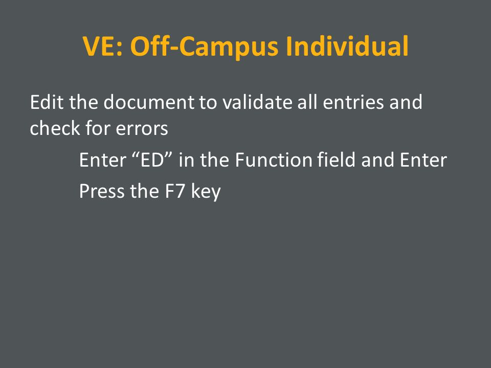 VE: Off-Campus Individual Edit the document to validate all entries and check for errors Enter ED in the Function field and Enter Press the F7 key