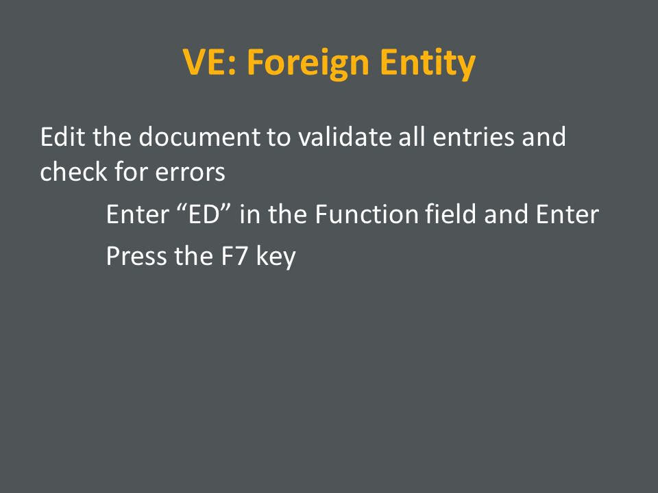 VE: Foreign Entity Edit the document to validate all entries and check for errors Enter ED in the Function field and Enter Press the F7 key