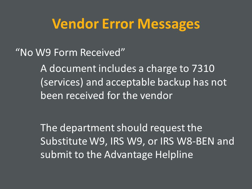 Vendor Error Messages No W9 Form Received A document includes a charge to 7310 (services) and acceptable backup has not been received for the vendor The department should request the Substitute W9, IRS W9, or IRS W8-BEN and submit to the Advantage Helpline