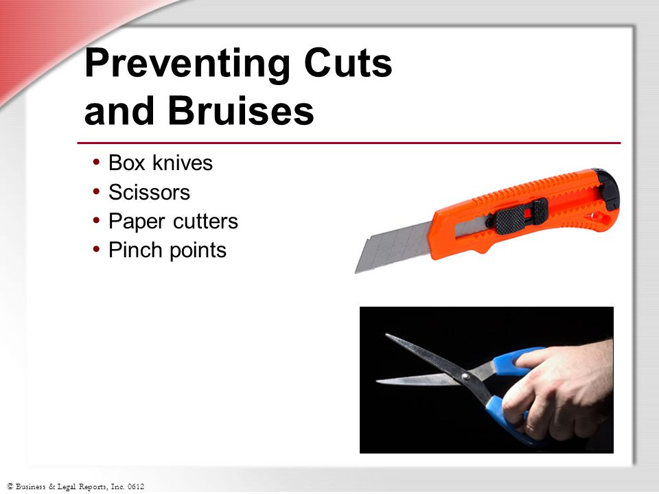 © Business & Legal Reports, Inc. 0612 Preventing Cuts and Bruises Box knives Scissors Paper cutters Pinch points