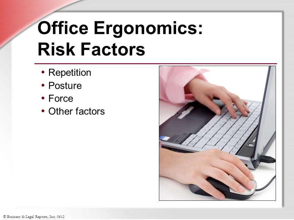 © Business & Legal Reports, Inc. 0612 Office Ergonomics: Risk Factors Repetition Posture Force Other factors