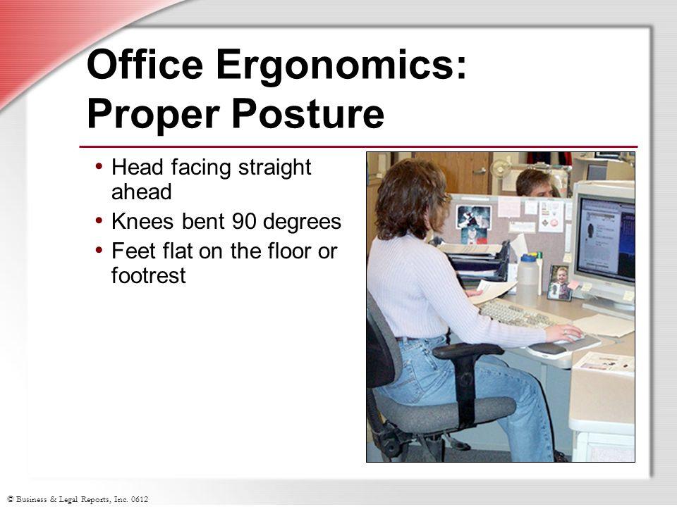 © Business & Legal Reports, Inc. 0612 Office Ergonomics: Proper Posture Head facing straight ahead Knees bent 90 degrees Feet flat on the floor or foo