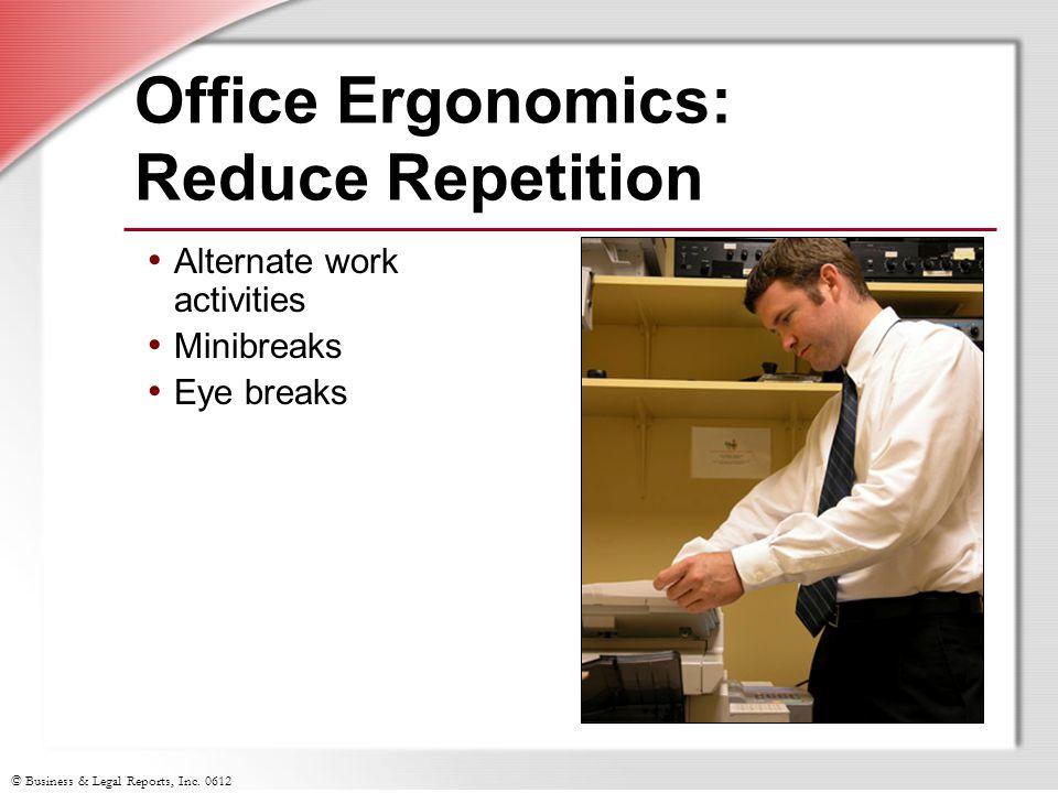 © Business & Legal Reports, Inc. 0612 Office Ergonomics: Reduce Repetition Alternate work activities Minibreaks Eye breaks