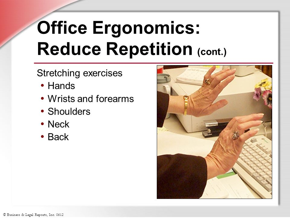 © Business & Legal Reports, Inc. 0612 Office Ergonomics: Reduce Repetition (cont.) Stretching exercises Hands Wrists and forearms Shoulders Neck Back