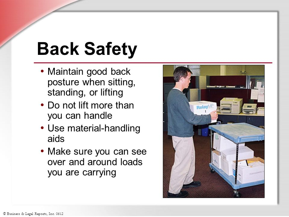 © Business & Legal Reports, Inc. 0612 Back Safety Maintain good back posture when sitting, standing, or lifting Do not lift more than you can handle U