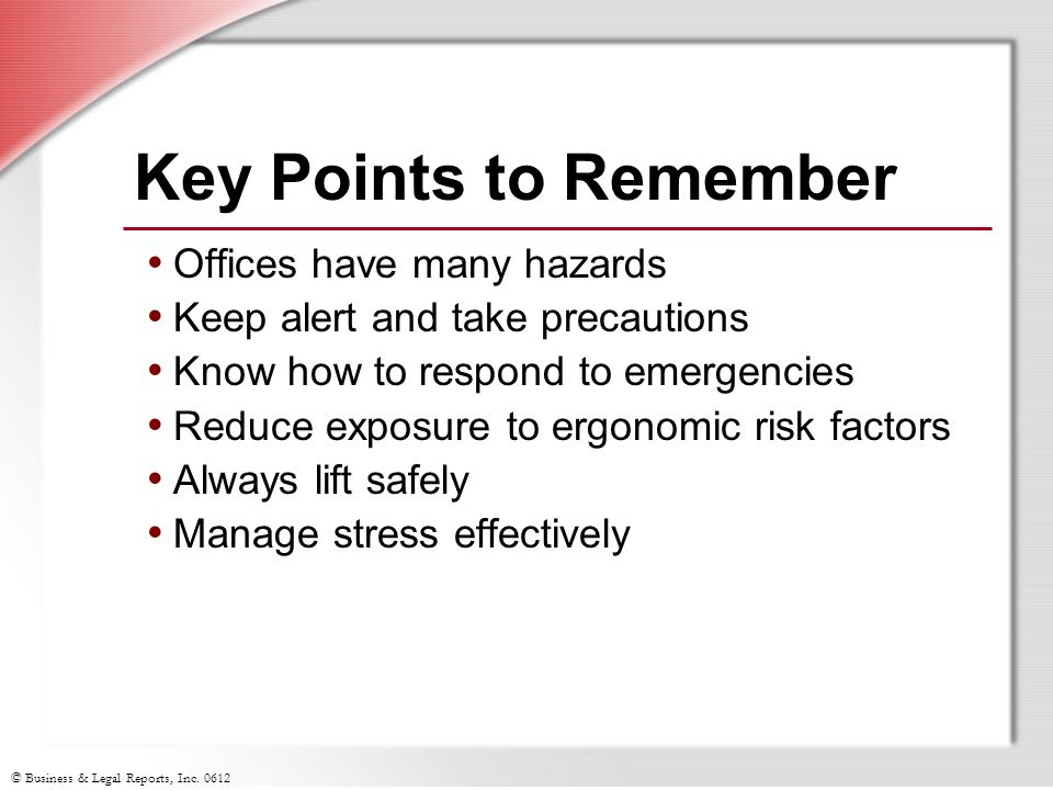 © Business & Legal Reports, Inc. 0612 Key Points to Remember Offices have many hazards Keep alert and take precautions Know how to respond to emergenc