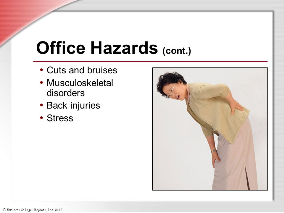 © Business & Legal Reports, Inc. 0612 Office Hazards (cont.) Cuts and bruises Musculoskeletal disorders Back injuries Stress