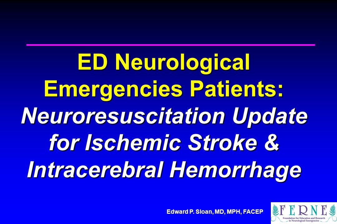 Edward P. Sloan, MD, MPH, FACEP ED Neurological Emergencies Patients: Neuroresuscitation Update for Ischemic Stroke & Intracerebral Hemorrhage