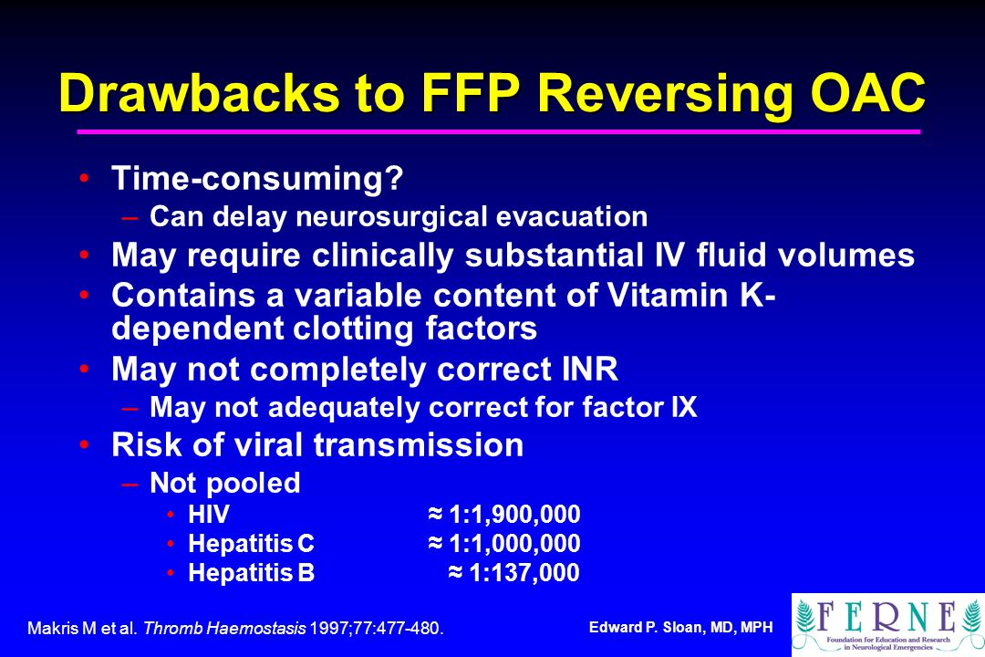 Edward P. Sloan, MD, MPH Drawbacks to FFP Reversing OAC Time-consuming? –Can delay neurosurgical evacuation May require clinically substantial IV flui