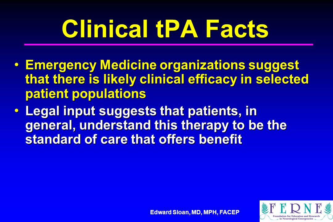 Edward Sloan, MD, MPH, FACEP Clinical tPA Facts Emergency Medicine organizations suggest that there is likely clinical efficacy in selected patient po