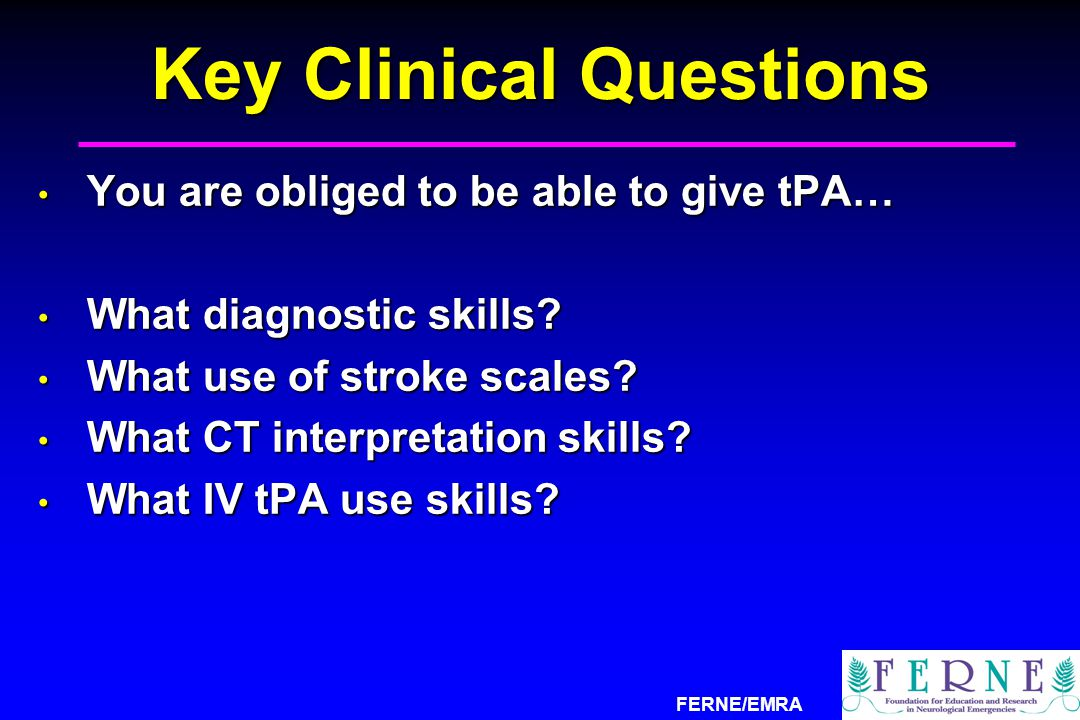 FERNE/EMRA Key Clinical Questions You are obliged to be able to give tPA… You are obliged to be able to give tPA… What diagnostic skills? What diagnos