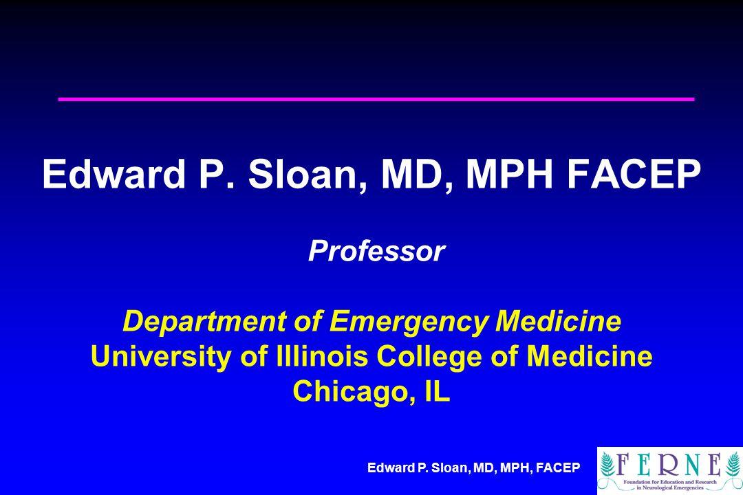 Edward P. Sloan, MD, MPH, FACEP Edward P. Sloan, MD, MPH FACEP Professor Department of Emergency Medicine University of Illinois College of Medicine C