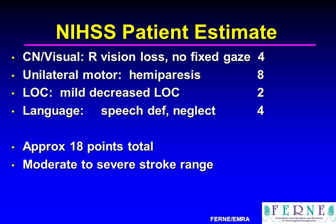 FERNE/EMRA NIHSS Patient Estimate CN/Visual: R vision loss, no fixed gaze 4 CN/Visual: R vision loss, no fixed gaze 4 Unilateral motor: hemiparesis 8