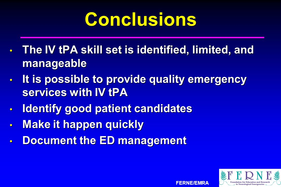 FERNE/EMRAConclusions The IV tPA skill set is identified, limited, and manageable The IV tPA skill set is identified, limited, and manageable It is po