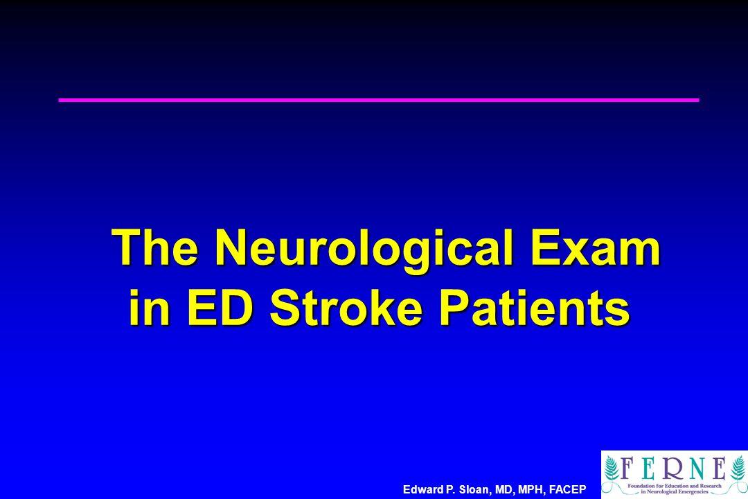 Edward P. Sloan, MD, MPH, FACEP The Neurological Exam in ED Stroke Patients The Neurological Exam in ED Stroke Patients