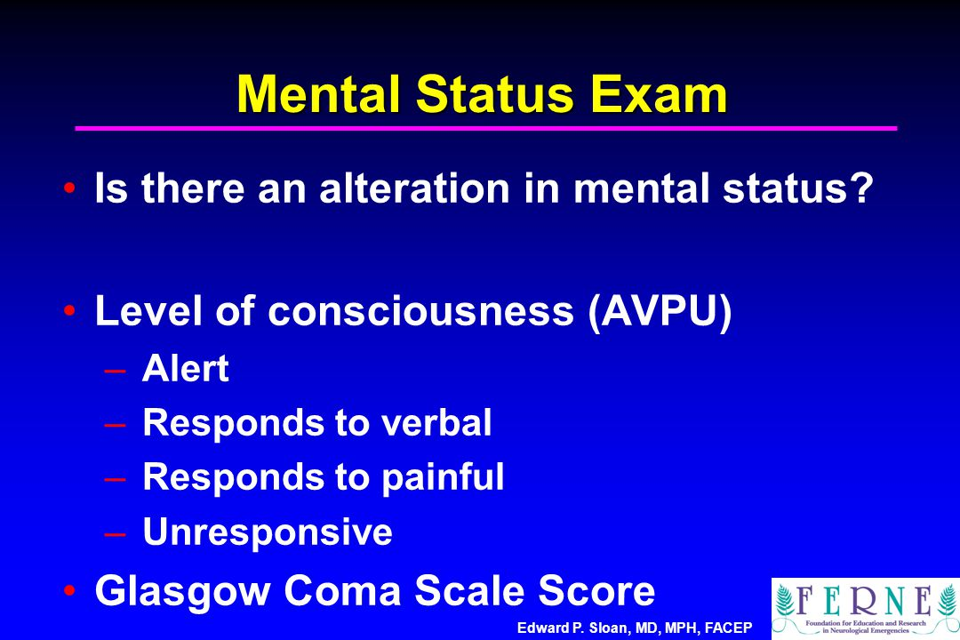 Edward P. Sloan, MD, MPH, FACEP Mental Status Exam Is there an alteration in mental status? Level of consciousness (AVPU) – Alert – Responds to verbal