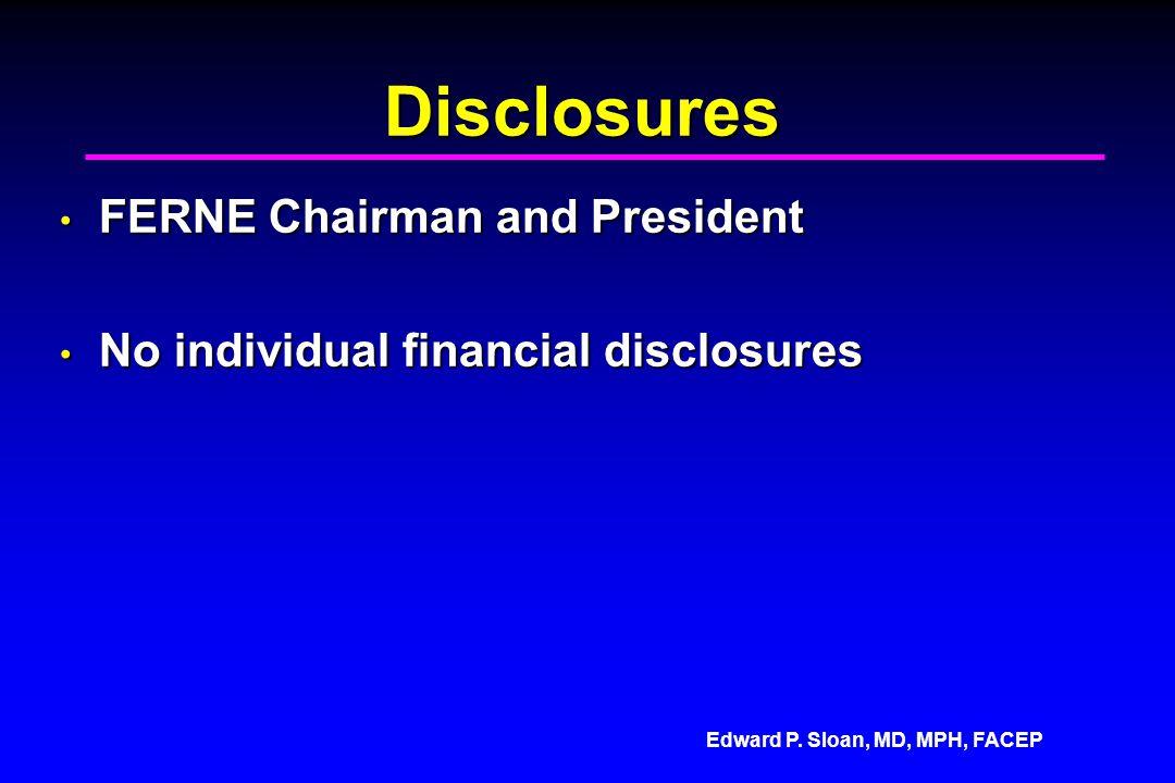Edward P. Sloan, MD, MPH, FACEP Disclosures FERNE Chairman and President FERNE Chairman and President No individual financial disclosures No individua