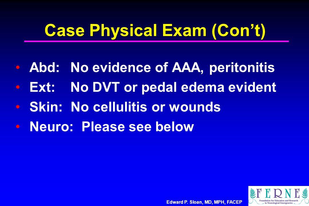 Edward P. Sloan, MD, MPH, FACEP Case Physical Exam (Con't) Abd: No evidence of AAA, peritonitis Ext: No DVT or pedal edema evident Skin: No cellulitis