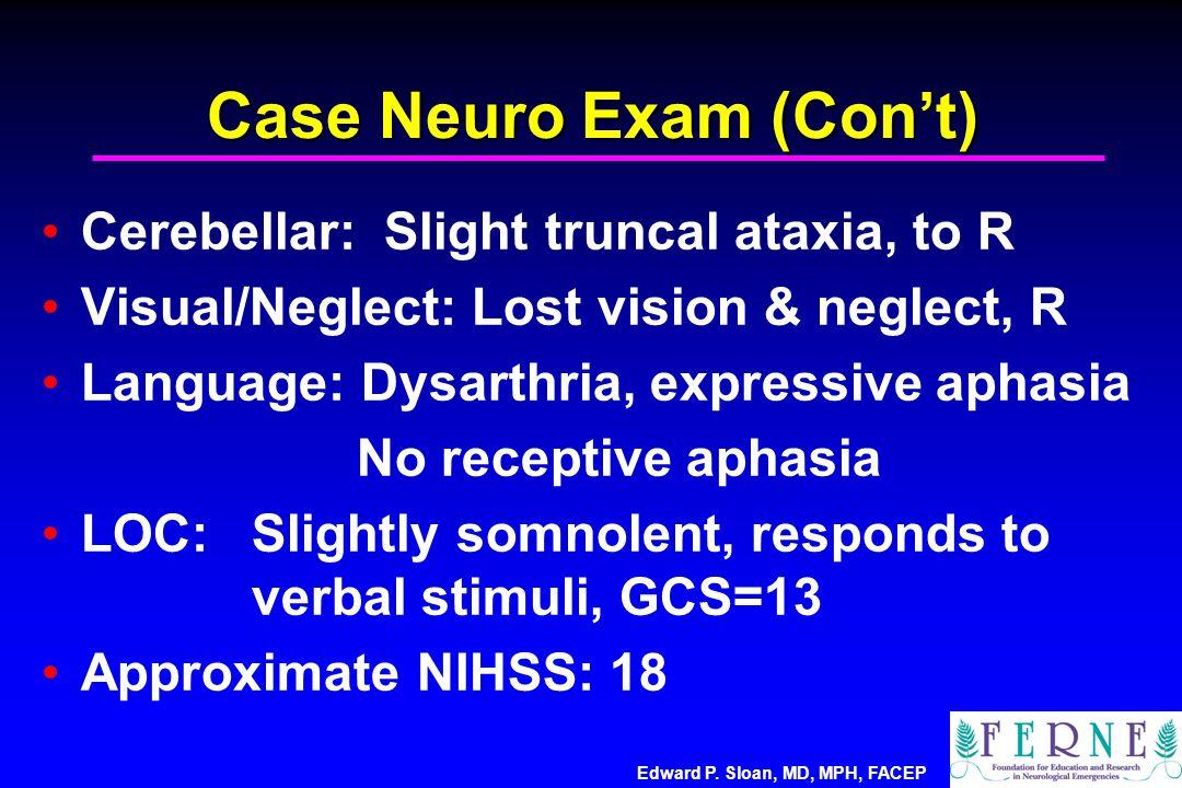 Edward P. Sloan, MD, MPH, FACEP Case Neuro Exam (Con't) Cerebellar: Slight truncal ataxia, to R Visual/Neglect: Lost vision & neglect, R Language: Dys