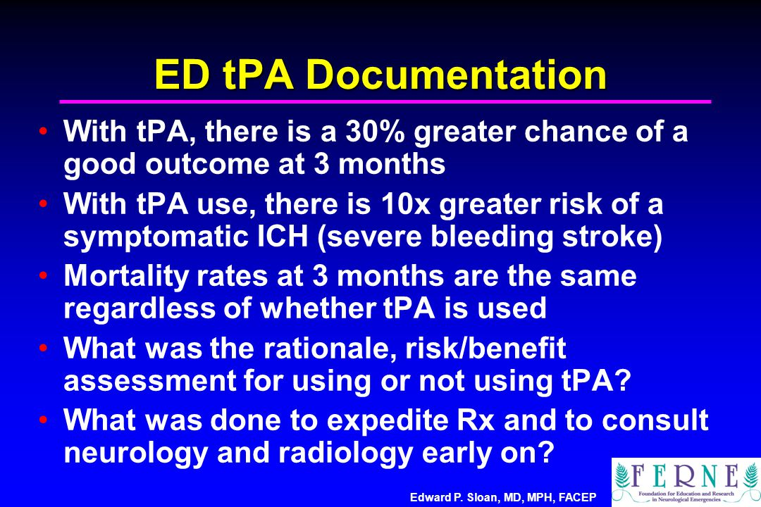 Edward P. Sloan, MD, MPH, FACEP ED tPA Documentation With tPA, there is a 30% greater chance of a good outcome at 3 months With tPA use, there is 10x