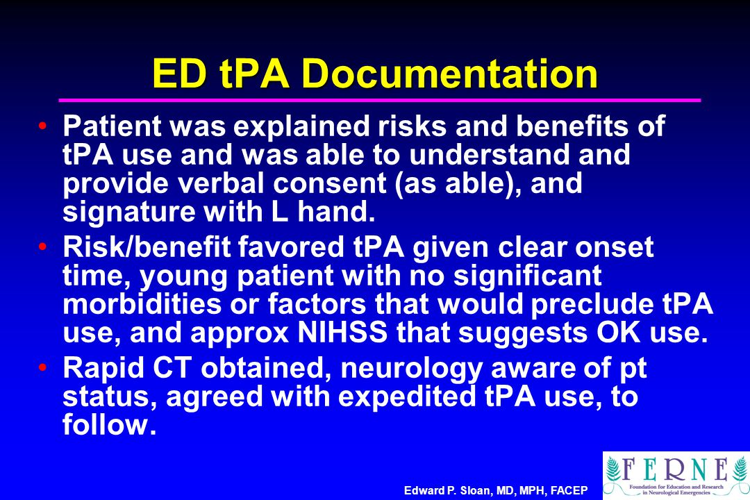 Edward P. Sloan, MD, MPH, FACEP ED tPA Documentation Patient was explained risks and benefits of tPA use and was able to understand and provide verbal