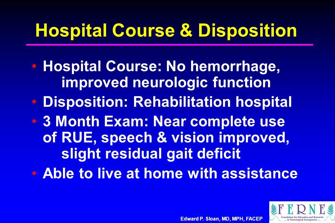 Edward P. Sloan, MD, MPH, FACEP Hospital Course & Disposition Hospital Course: No hemorrhage, improved neurologic function Disposition: Rehabilitation