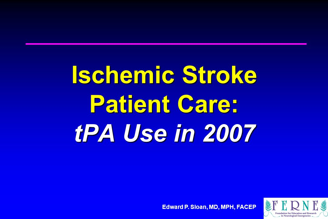 Edward P. Sloan, MD, MPH, FACEP Ischemic Stroke Patient Care: tPA Use in 2007