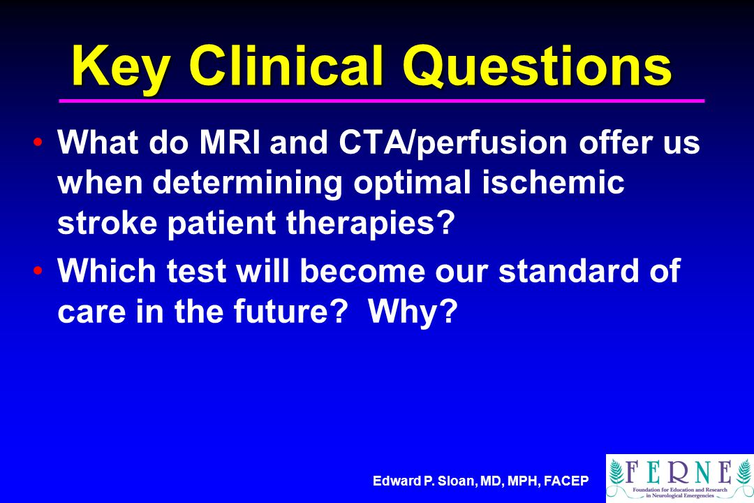 Edward P. Sloan, MD, MPH, FACEP Key Clinical Questions What do MRI and CTA/perfusion offer us when determining optimal ischemic stroke patient therapi