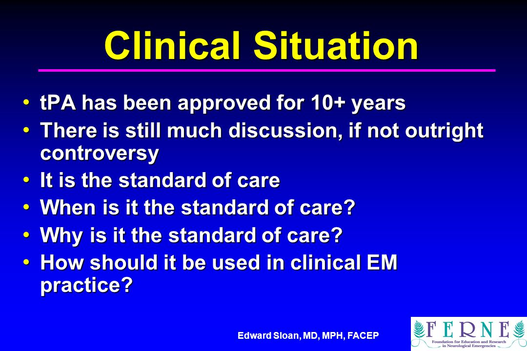 Edward Sloan, MD, MPH, FACEP Clinical tPA Facts tPA has proven clinical efficacy based on paired phase III clinical trials tPA has proven clinical efficacy based on paired phase III clinical trials