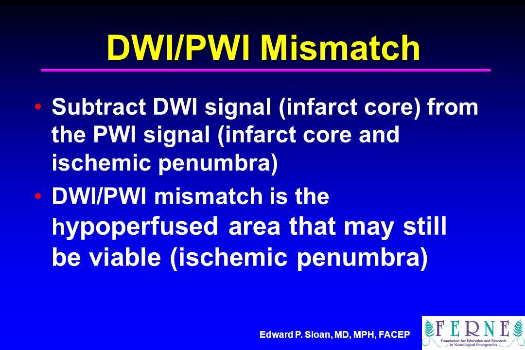 Edward P. Sloan, MD, MPH, FACEP DWI/PWI Mismatch Subtract DWI signal (infarct core) from the PWI signal (infarct core and ischemic penumbra) DWI/PWI m