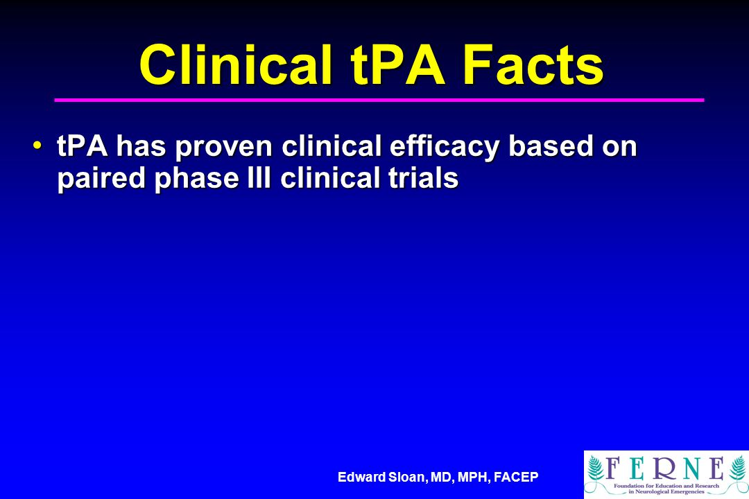 Edward Sloan, MD, MPH, FACEP Clinical tPA Facts tPA has proven clinical efficacy based on paired phase III clinical trials tPA has proven clinical efficacy based on paired phase III clinical trials tPA has proven clinical effectiveness based on multiple phase IV reports of clinical use tPA has proven clinical effectiveness based on multiple phase IV reports of clinical use