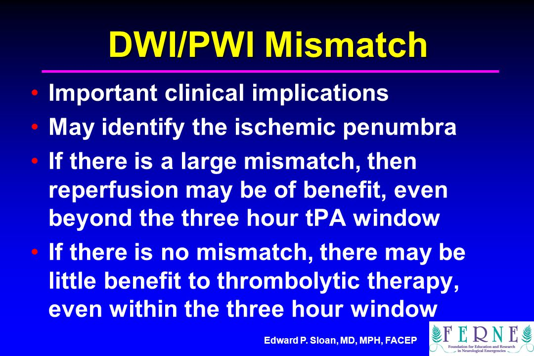 Edward P. Sloan, MD, MPH, FACEP DWI/PWI Mismatch Important clinical implications May identify the ischemic penumbra If there is a large mismatch, then