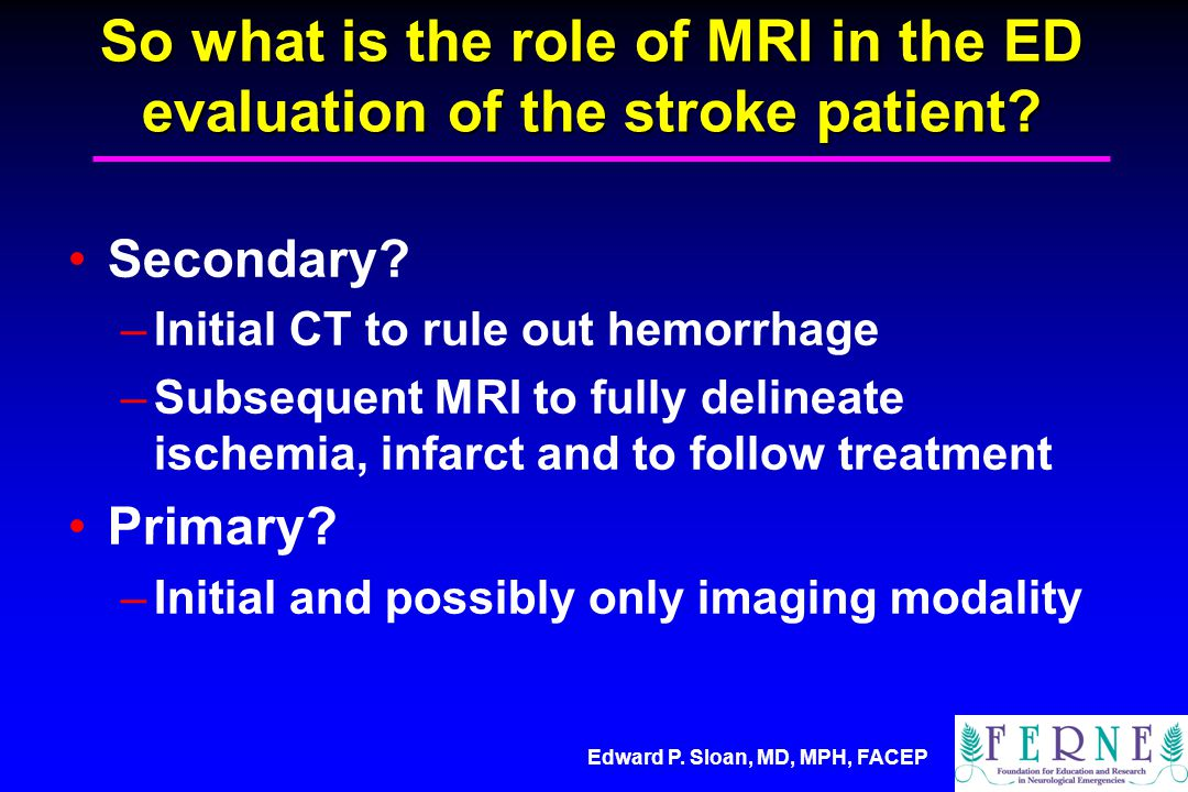 Edward P. Sloan, MD, MPH, FACEP So what is the role of MRI in the ED evaluation of the stroke patient? Secondary? –Initial CT to rule out hemorrhage –