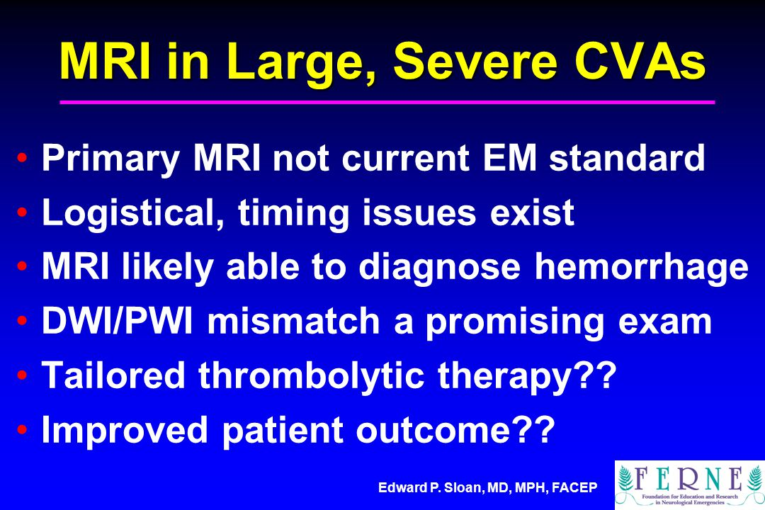 Edward P. Sloan, MD, MPH, FACEP MRI in Large, Severe CVAs Primary MRI not current EM standard Logistical, timing issues exist MRI likely able to diagn