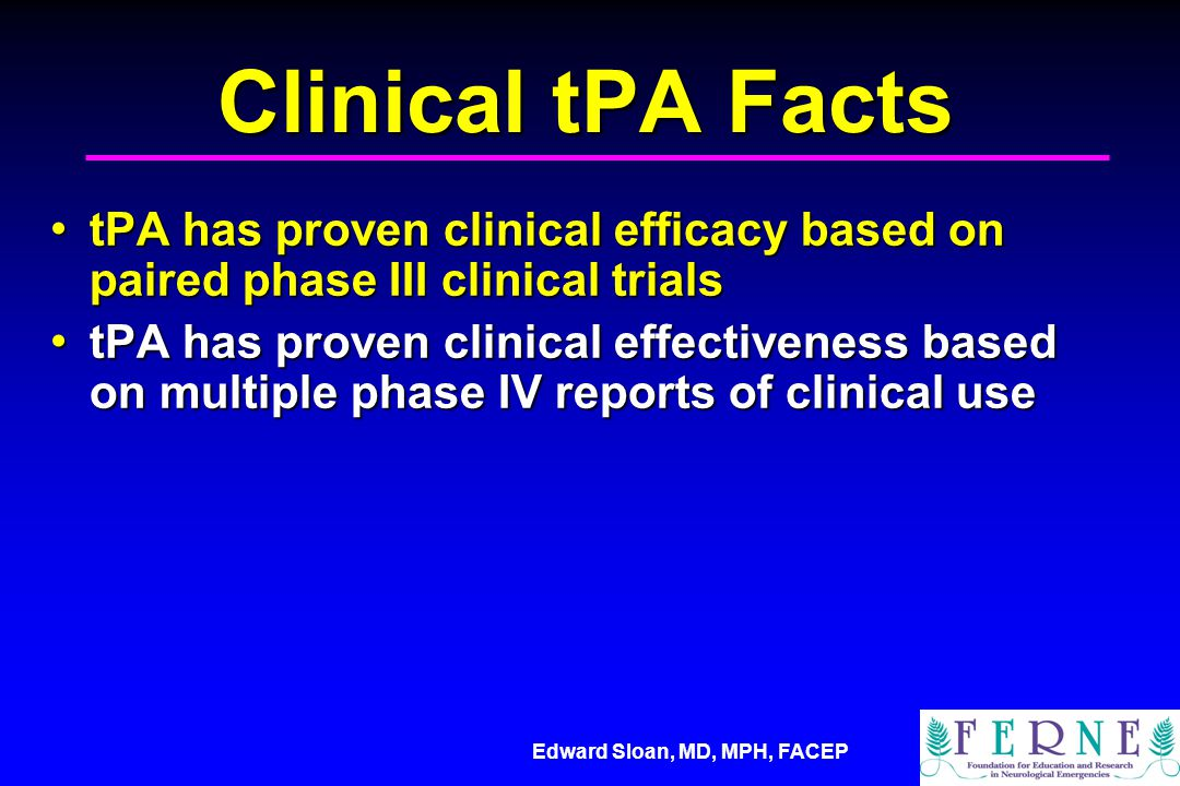 Edward Sloan, MD, MPH, FACEP Clinical tPA Facts tPA has proven clinical efficacy based on paired phase III clinical trials tPA has proven clinical efficacy based on paired phase III clinical trials tPA has proven clinical effectiveness based on multiple phase IV reports of clinical use tPA has proven clinical effectiveness based on multiple phase IV reports of clinical use tPA effectiveness is suggested by publications of meta-analysis data tPA effectiveness is suggested by publications of meta-analysis data