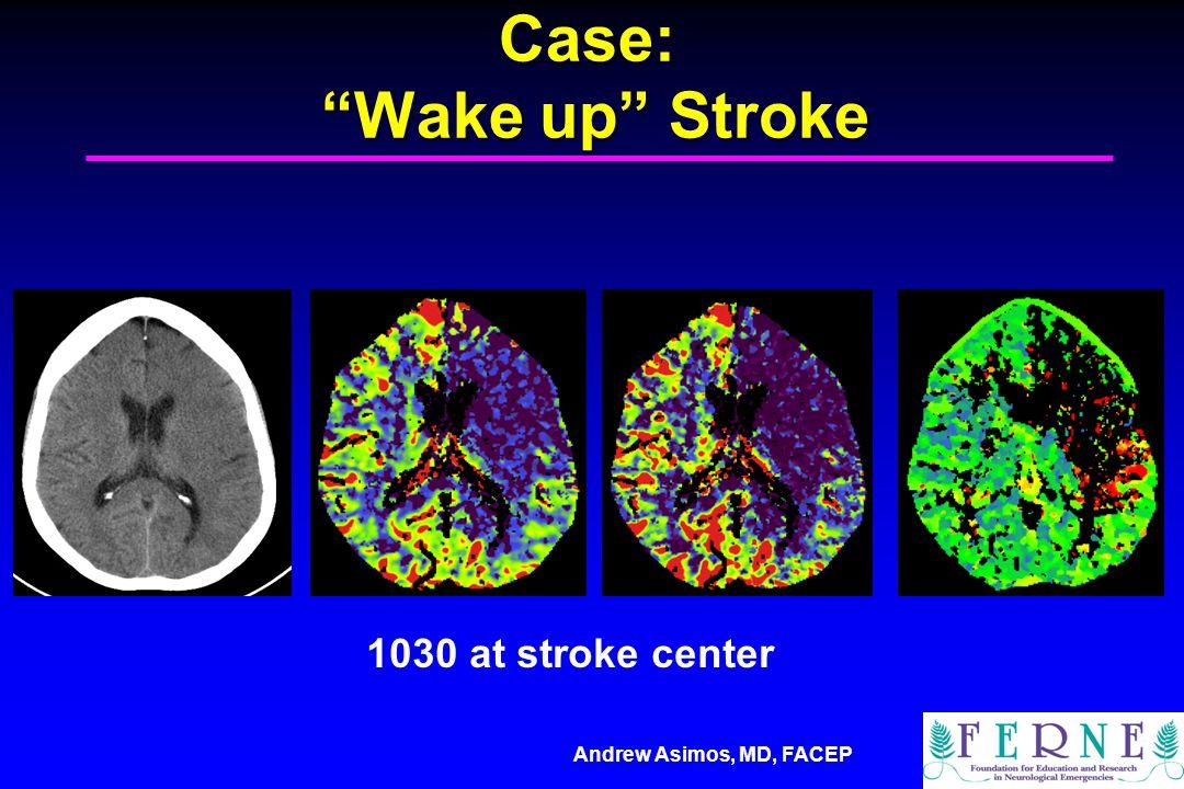 "Andrew Asimos, MD, FACEP Case: ""Wake up"" Stroke 1030 at stroke center"
