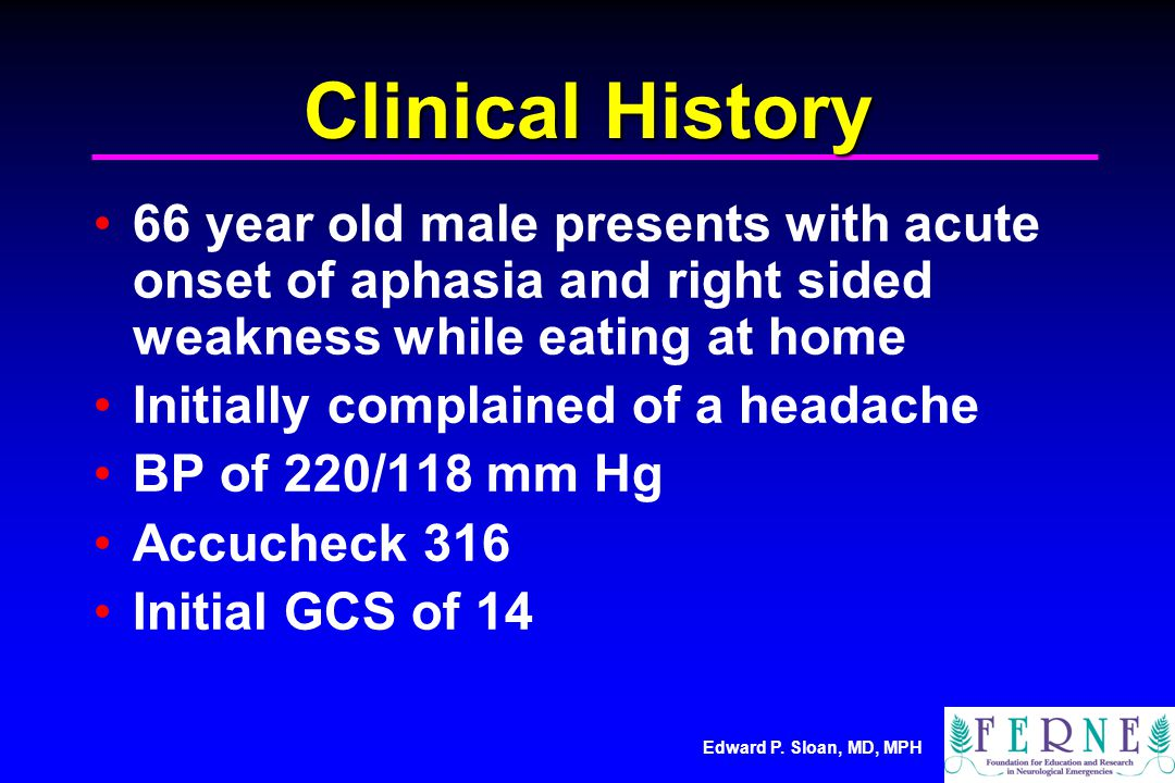 Edward P. Sloan, MD, MPH Clinical History 66 year old male presents with acute onset of aphasia and right sided weakness while eating at home Initiall