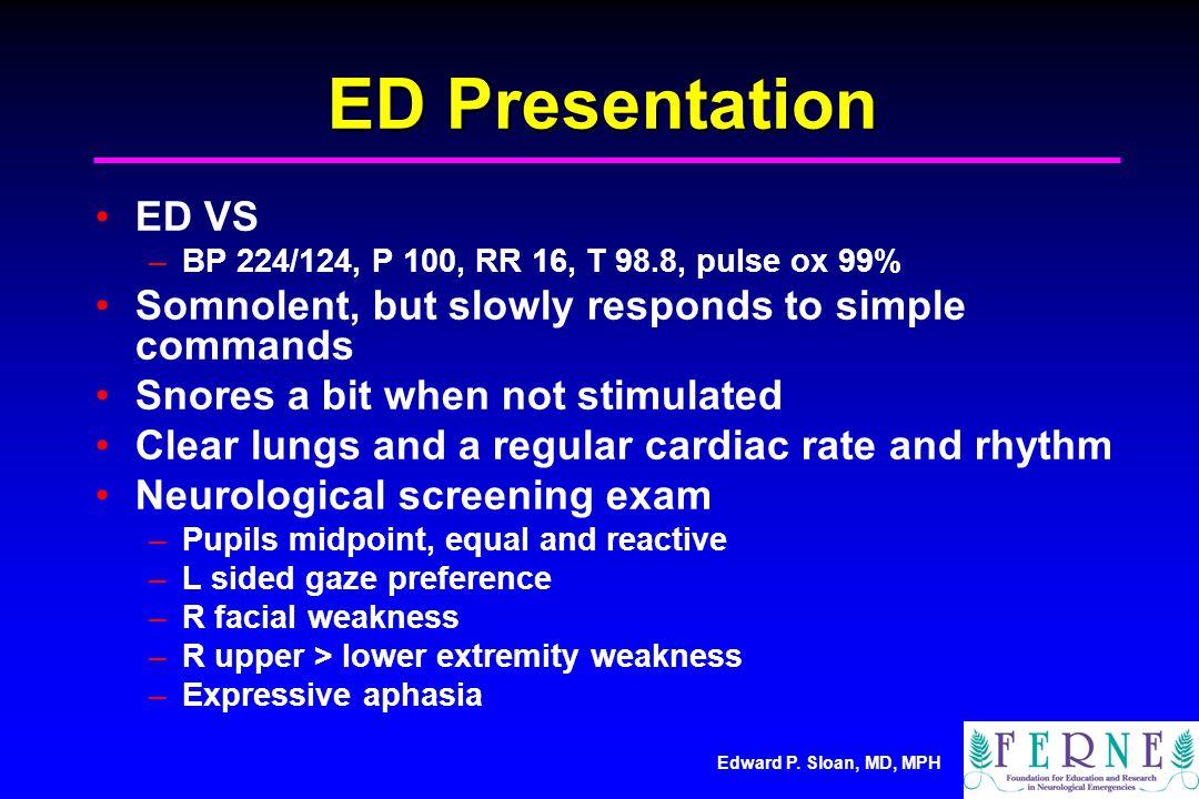 Edward P. Sloan, MD, MPH ED Presentation ED VS –BP 224/124, P 100, RR 16, T 98.8, pulse ox 99% Somnolent, but slowly responds to simple commands Snore