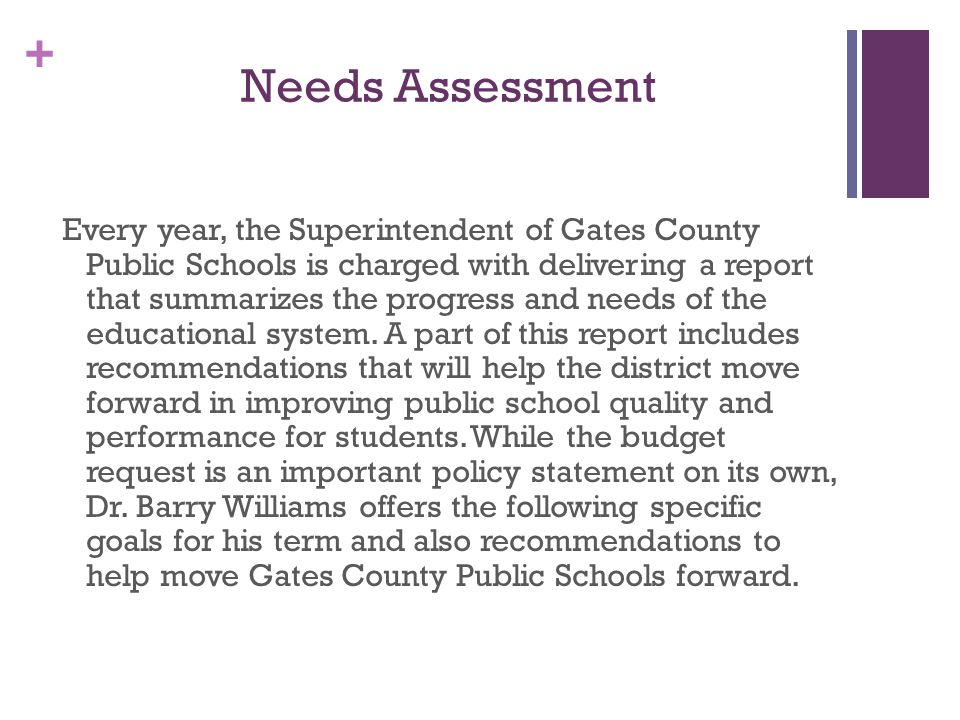 + Needs Assessment Every year, the Superintendent of Gates County Public Schools is charged with delivering a report that summarizes the progress and needs of the educational system.