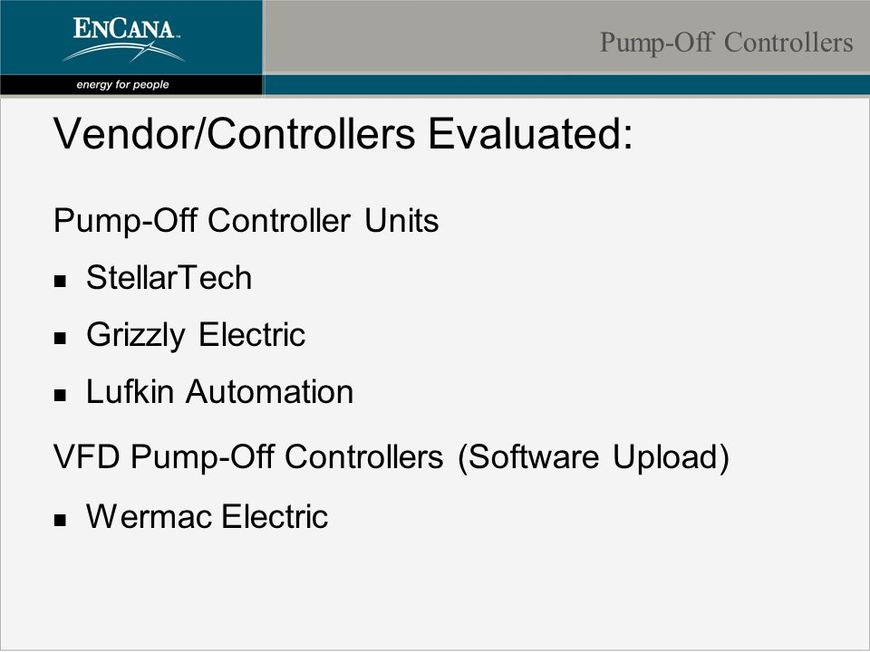Vendor/Controllers Evaluated: Pump-Off Controller Units n StellarTech n Grizzly Electric n Lufkin Automation VFD Pump-Off Controllers (Software Upload) n Wermac Electric Pump-Off Controllers