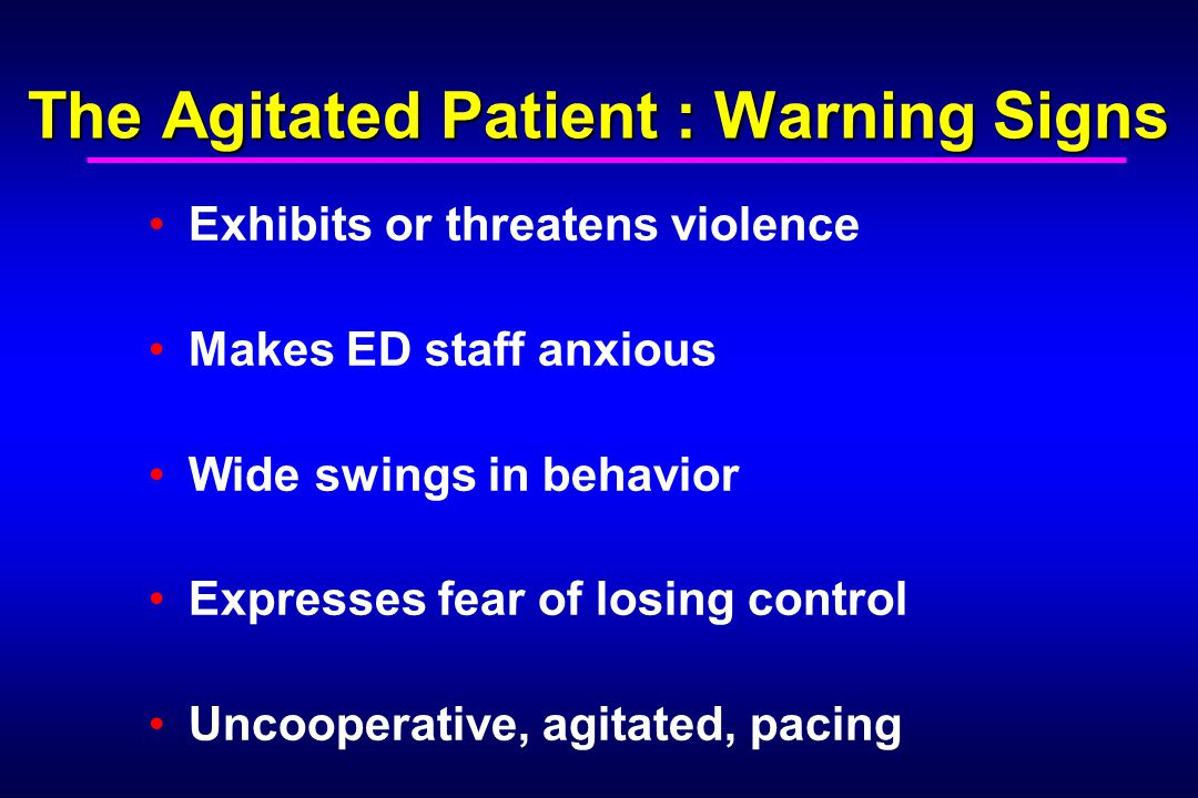The Agitated Patient : Warning Signs Exhibits or threatens violence Makes ED staff anxious Wide swings in behavior Expresses fear of losing control Un